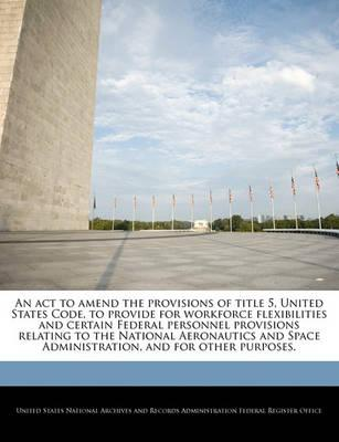 An ACT to Amend the Provisions of Title 5, United States Code, to Provide for Workforce Flexibilities and Certain Federal Personnel Provisions Relating to the National Aeronautics and Space Administration, and for Other Purposes.