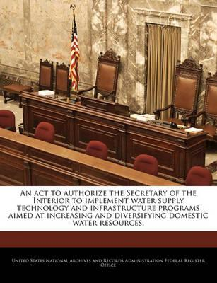 An ACT to Authorize the Secretary of the Interior to Implement Water Supply Technology and Infrastructure Programs Aimed at Increasing and Diversifying Domestic Water Resources.