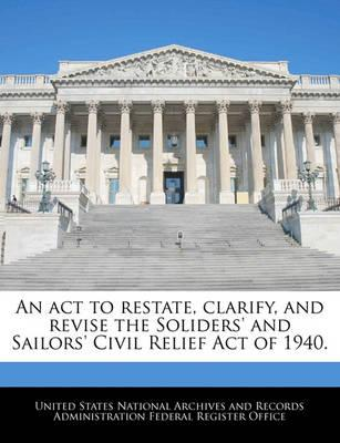 An ACT to Restate, Clarify, and Revise the Soliders' and Sailors' Civil Relief Act of 1940.