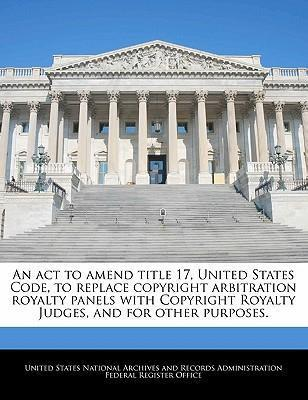 An ACT to Amend Title 17, United States Code, to Replace Copyright Arbitration Royalty Panels with Copyright Royalty Judges, and for Other Purposes.