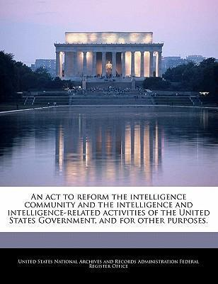 An ACT to Reform the Intelligence Community and the Intelligence and Intelligence-Related Activities of the United States Government, and for Other Purposes.