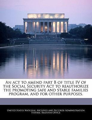 An ACT to Amend Part B of Title IV of the Social Security ACT to Reauthorize the Promoting Safe and Stable Families Program, and for Other Purposes.