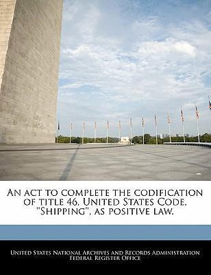 An ACT to Complete the Codification of Title 46, United States Code, ''Shipping'', as Positive Law.
