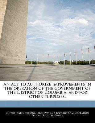 An ACT to Authorize Improvements in the Operation of the Government of the District of Columbia, and for Other Purposes.