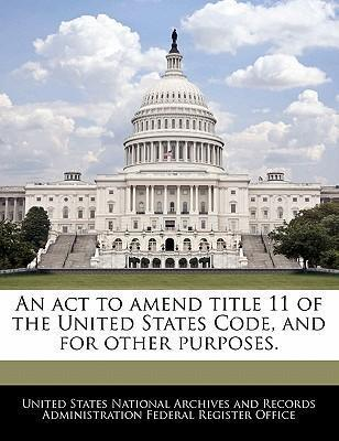 An ACT to Amend Title 11 of the United States Code, and for Other Purposes.