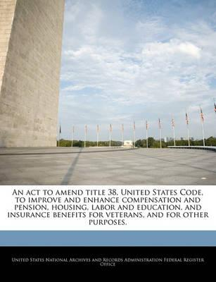 An ACT to Amend Title 38, United States Code, to Improve and Enhance Compensation and Pension, Housing, Labor and Education, and Insurance Benefits for Veterans, and for Other Purposes.