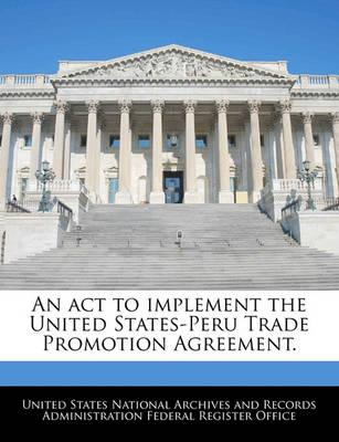 An ACT to Implement the United States-Peru Trade Promotion Agreement.