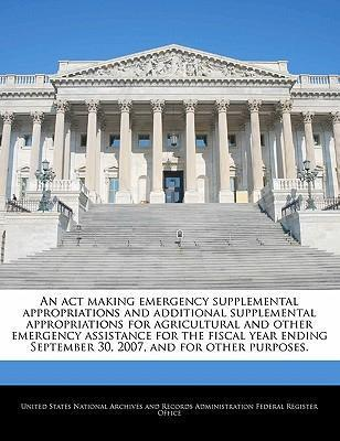 An ACT Making Emergency Supplemental Appropriations and Additional Supplemental Appropriations for Agricultural and Other Emergency Assistance for the Fiscal Year Ending September 30, 2007, and for Other Purposes.