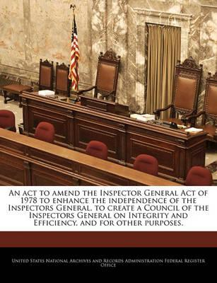 An ACT to Amend the Inspector General Act of 1978 to Enhance the Independence of the Inspectors General, to Create a Council of the Inspectors General on Integrity and Efficiency, and for Other Purposes.