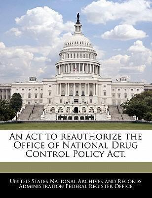 An ACT to Reauthorize the Office of National Drug Control Policy ACT.