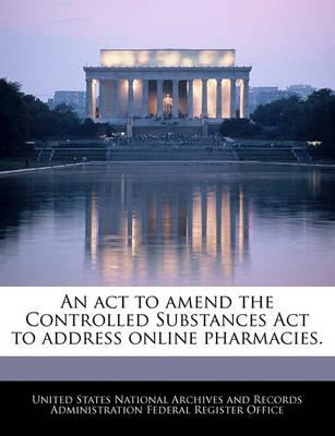 An ACT to Amend the Controlled Substances ACT to Address Online Pharmacies.