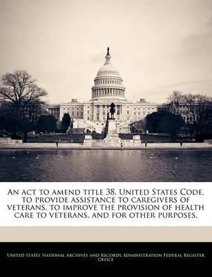 An ACT to Amend Title 38, United States Code, to Provide Assistance to Caregivers of Veterans, to Improve the Provision of Health Care to Veterans, and for Other Purposes.