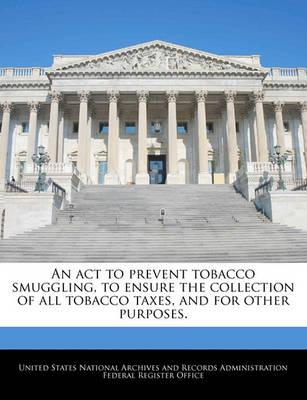 An ACT to Prevent Tobacco Smuggling, to Ensure the Collection of All Tobacco Taxes, and for Other Purposes.