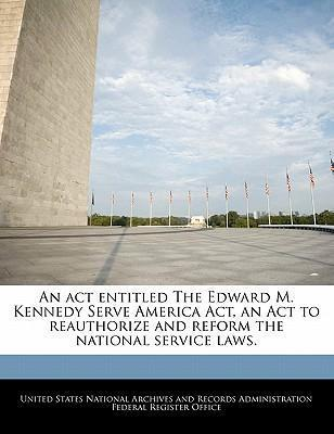 An ACT Entitled the Edward M. Kennedy Serve America ACT, an ACT to Reauthorize and Reform the National Service Laws.