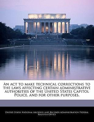 An ACT to Make Technical Corrections to the Laws Affecting Certain Administrative Authorities of the United States Capitol Police, and for Other Purposes.