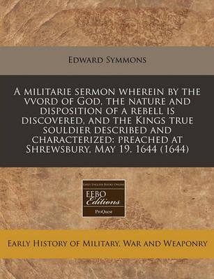 A Militarie Sermon Wherein by the Vvord of God, the Nature and Disposition of a Rebell Is Discovered, and the Kings True Souldier Described and Characterized
