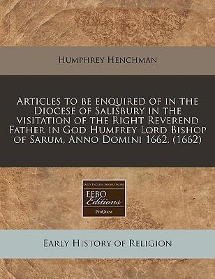 Articles to Be Enquired of in the Diocese of Salisbury in the Visitation of the Right Reverend Father in God Humfrey Lord Bishop of Sarum, Anno Domini 1662. (1662)