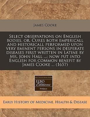 Select Observations on English Bodies, Or, Cures Both Empericall and Historicall Performed Upon Very Eminent Persons in Desperate Diseases First Written in Latine by Mr. John Hall ...; Now Put Into English for Common Benefit by James Cooke ... (1657)