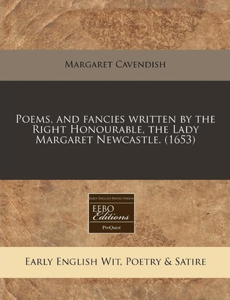 Poems, and Fancies Written by the Right Honourable, the Lady Margaret Newcastle. (1653)