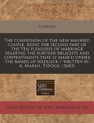 The Confession of the New Married Couple, Being the Second Part of the Ten Pleasures of Marriage Relating the Further Delights and Contentments That Ly Mask'd Under the Bands of Wedlock / Written by A. Marsh. Typogr. (1683)