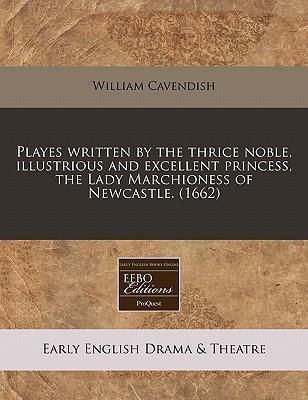 Playes Written by the Thrice Noble, Illustrious and Excellent Princess, the Lady Marchioness of Newcastle. (1662)