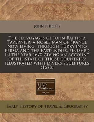 The Six Voyages of John Baptista Tavernier, a Noble Man of France Now Living, Through Turky Into Persia and the East-Indies, Finished in the Year 1670 Giving an Account of the State of Those Countries