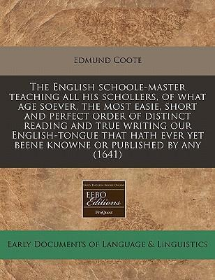 The English Schoole-Master Teaching All His Schollers, of What Age Soever, the Most Easie, Short and Perfect Order of Distinct Reading and True Writing Our English-Tongue That Hath Ever Yet Beene Knowne or Published by Any (1641)
