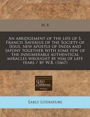 An Abridgement of the Life of S. Francis Xaverius of the Society of Iesus, New Apostle of India and Japony Together with Some Few of the Innumerable Authentical Miracles Wrought by Him of Late Years / By W.B. (1667)