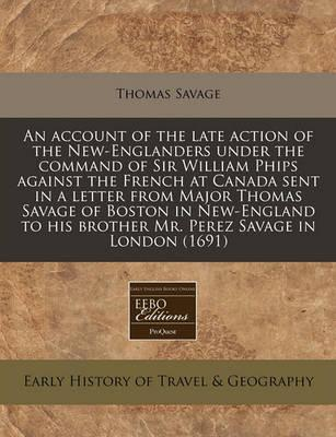 An Account of the Late Action of the New-Englanders Under the Command of Sir William Phips Against the French at Canada Sent in a Letter from Major Thomas Savage of Boston in New-England to His Brother Mr. Perez Savage in London (1691)