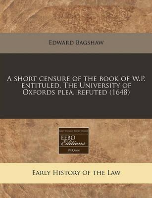 A Short Censure of the Book of W.P. Entituled, the University of Oxfords Plea, Refuted (1648)