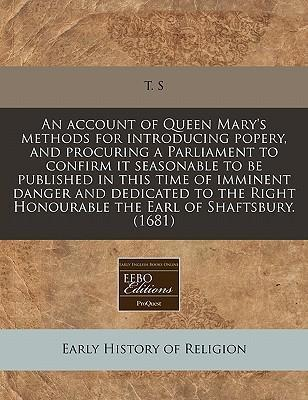An Account of Queen Mary's Methods for Introducing Popery, and Procuring a Parliament to Confirm It Seasonable to Be Published in This Time of Imminent Danger and Dedicated to the Right Honourable the Earl of Shaftsbury. (1681)