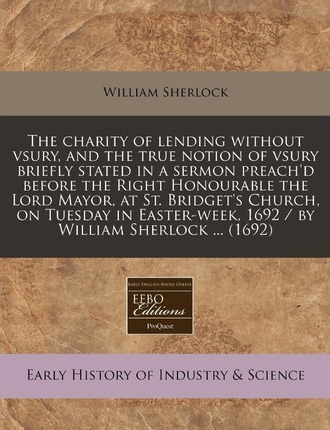 The Charity of Lending Without Vsury, and the True Notion of Vsury Briefly Stated in a Sermon Preach'd Before the Right Honourable the Lord Mayor, at