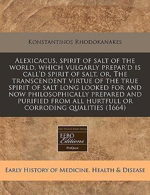 Alexicacus, Spirit of Salt of the World, Which Vulgarly Prepar'd Is Call'd Spirit of Salt, Or, the Transcendent Virtue of the True Spirit of Salt Long Looked for and Now Philosophically Prepared and Purified from All Hurtfull or Corroding Qualities (1664)