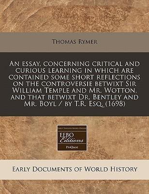 An Essay, Concerning Critical and Curious Learning in Which Are Contained Some Short Reflections on the Controversie Betwixt Sir William Temple and Mr. Wotton, and That Betwixt Dr. Bentley and Mr. Boyl / By T.R. Esq. (1698)