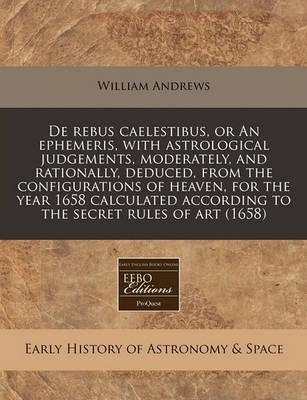 de Rebus Caelestibus, or an Ephemeris, with Astrological Judgements, Moderately, and Rationally, Deduced, from the Configurations of Heaven, for the Year 1658 Calculated According to the Secret Rules of Art (1658)