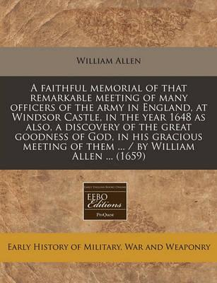 A Faithful Memorial of That Remarkable Meeting of Many Officers of the Army in England, at Windsor Castle, in the Year 1648 as Also, a Discovery of the Great Goodness of God, in His Gracious Meeting of Them ... / By William Allen ... (1659)
