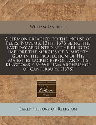 A Sermon Preach'd to the House of Peers, Novemb. 13th, 1678 Being the Fast-Day Appointed by the King to Implore the Mercies of Almighty God in the Protection of His Majesties Sacred Person, and His Kingdoms / By William Archbishop of Canterbury. (1678)