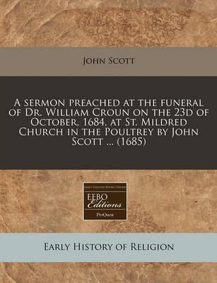 A Sermon Preached at the Funeral of Dr. William Croun on the 23d of October, 1684, at St. Mildred Church in the Poultrey by John Scott ... (1685)