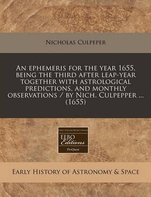 An Ephemeris for the Year 1655, Being the Third After Leap-Year Together with Astrological Predictions, and Monthly Observations / By Nich. Culpepper ... (1655)
