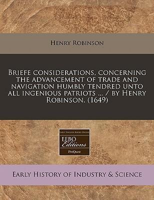 Briefe Considerations, Concerning the Advancement of Trade and Navigation Humbly Tendred Unto All Ingenious Patriots ... / By Henry Robinson. (1649)