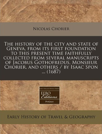 The History of the City and State of Geneva, from Its First Foundation to This Present Time Faithfully Collected from Several Manuscripts of Jacobus Gothofredus, Monsieur Chorier, and Others / By Isaac Spon ... (1687)