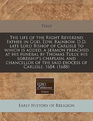 The Life of the Right Reverend Father in God, Edw. Rainbow, D.D. Late Lord Bishop of Carlisle to Which Is Added, a Sermon Preached at His Funeral by Thomas Tully, His Lordship's Chaplain, and Chancellor of the Said Diocess of Carlisle. 1684. (1688)
