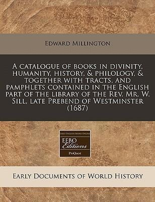 A Catalogue of Books in Divinity, Humanity, History, & Philology, & Together with Tracts, and Pamphlets Contained in the English Part of the Library of the REV. Mr. W. Sill, Late Prebend of Westminster (1687)
