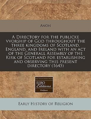 A Directory for the Publicke Vvorship of God Throughout the Three Kingdoms of Scotland, England, and Ireland with an Act of the Generall Assembly of the Kirk of Scotland for Establishing and Observing This Present Directory (1645)