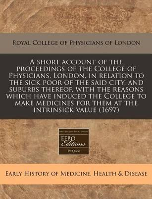 A Short Account of the Proceedings of the College of Physicians, London, in Relation to the Sick Poor of the Said City, and Suburbs Thereof, with the Reasons Which Have Induced the College to Make Medicines for Them at the Intrinsick Value (1697)
