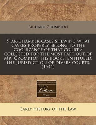 Star-Chamber Cases Shewing What Cavses Properly Belong to the Cognizance of That Court / Collected for the Most Part Out of Mr. Crompton His Booke, Entituled, the Jurisdiction of Divers Courts. (1641)