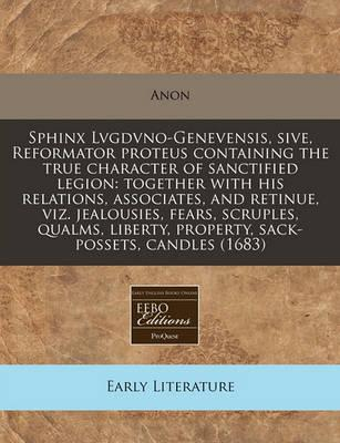 Sphinx Lvgdvno-Genevensis, Sive, Reformator Proteus Containing the True Character of Sanctified Legion