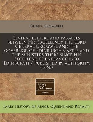 Several Letters and Passages Between His Excellency the Lord General Cromwel and the Governor of Edinburgh Castle and the Ministers There Since His Excellencies Entrance Into Edinburgh / Published by Authority. (1650)
