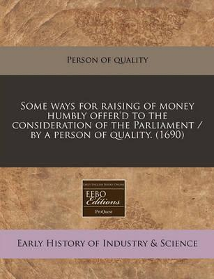 Some Ways for Raising of Money Humbly Offer'd to the Consideration of the Parliament / By a Person of Quality. (1690)