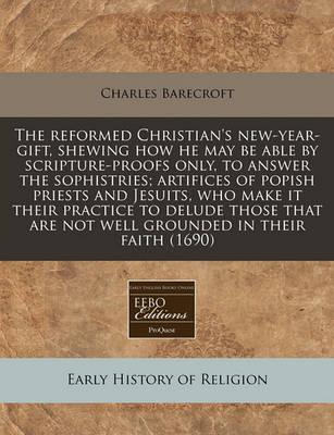 The Reformed Christian's New-Year-Gift, Shewing How He May Be Able by Scripture-Proofs Only, to Answer the Sophistries; Artifices of Popish Priests and Jesuits, Who Make It Their Practice to Delude Those That Are Not Well Grounded in Their Faith (1690)